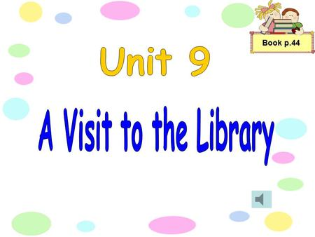 "Book p.44 ""let's read this information report to find out more about the library,'' Mrs. Chan said to her class. Book p.44."