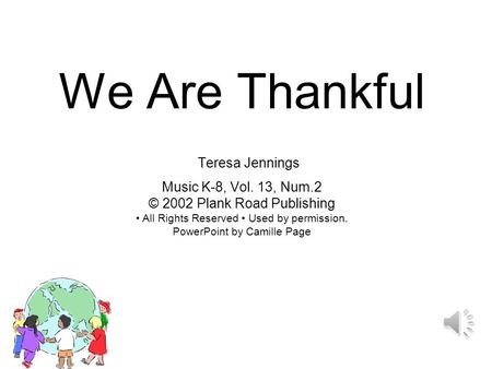 We Are Thankful Teresa Jennings Music K-8, Vol. 13, Num.2 © 2002 Plank Road Publishing All Rights Reserved Used by permission. PowerPoint by Camille Page.