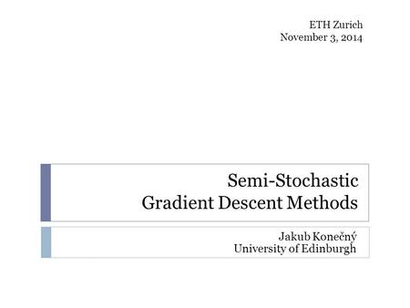 Semi-Stochastic Gradient Descent Methods Jakub Konečný University of Edinburgh ETH Zurich November 3, 2014.
