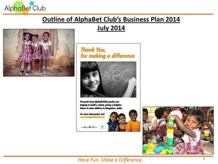 Outline of AlphaBet Club's Business Plan 2014 July 2014 Have Fun. Make a Difference. 1.