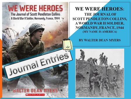 We Were Heroes: The Journal of Scott Pendleton Collins, a World War II Soldier, Normandy, France, 1944 (My Name Is America) By Walter Dean Myers Journal.