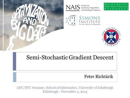 Semi-Stochastic Gradient Descent Peter Richtárik ANC/DTC Seminar, School of Informatics, University of Edinburgh Edinburgh - November 4, 2014.