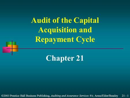 ©2003 Prentice Hall Business Publishing, Auditing and Assurance Services 9/e, Arens/Elder/Beasley 21 - 1 Audit of the Capital Acquisition and Repayment.