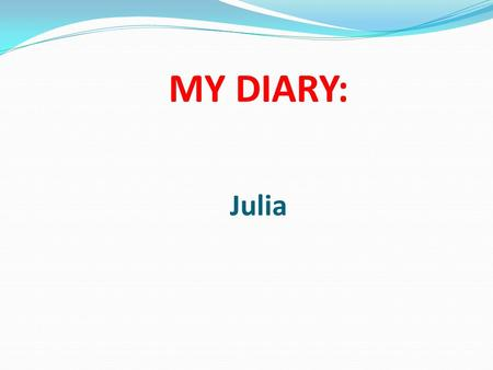 MY DIARY: Julia. The first day: At 8 pm they arrived. Everybody was happy. We welcomed them and we went home. Partners got to know the family. Although.