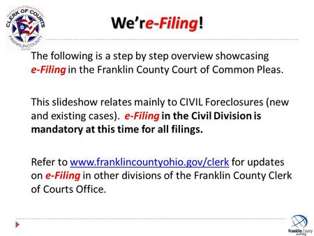We're-Filing! The following is a step by step overview showcasing e-Filing in the Franklin County Court of Common Pleas. This slideshow relates mainly.