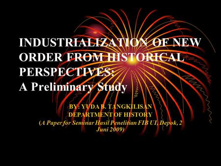 INDUSTRIALIZATION OF NEW ORDER FROM HISTORICAL PERSPECTIVES: A Preliminary Study BY: YUDA B. TANGKILISAN DEPARTMENT OF HISTORY (A Paper for Seminar Hasil.