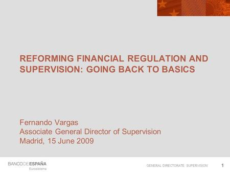 GENERAL DIRECTORATE SUPERVISION 11 REFORMING FINANCIAL REGULATION AND SUPERVISION: GOING BACK TO BASICS Fernando Vargas Associate General Director of Supervision.