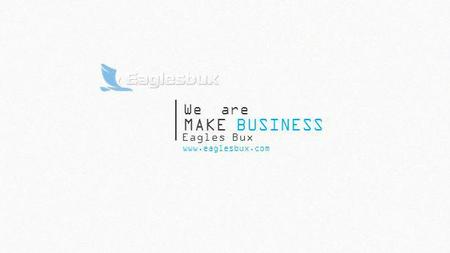 MAKE BUSINESS www.eaglesbux.com We are Eagles Bux.