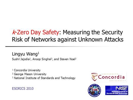 K-Zero Day Safety: Measuring the Security Risk of Networks against Unknown Attacks Lingyu Wang 1 Sushil Jajodia 2, Anoop Singhal 3, and Steven Noel 2 1.