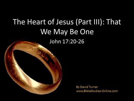 The Heart of Jesus (Part III): That We May Be One John 17:20-26 By David Turner www.BibleStudies-Online.com.