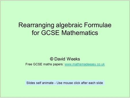 Rearranging algebraic Formulae for GCSE Mathematics © David Weeks Free GCSE maths papers: www.mathsmadeeasy.co.ukwww.mathsmadeeasy.co.uk Slides self animate.