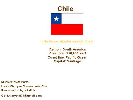 Region: South America Area total: 756,950 km2 Coast line: Pacific Ocean Capital: Santiago Chile Music:Violeta Parra.