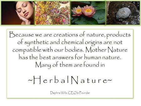 Because we are creations of nature, products of synthetic and chemical origins are not compatible with our bodies. Mother Nature has the best answers for.