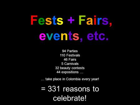 Fests + Fairs, events, etc. 94 Parties 110 Festivals 46 Fairs 5 Carnivals 32 beauty contests 44 expositions … … take place in Colombia every year! = 331.