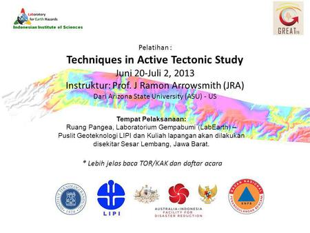 Pelatihan : Techniques in Active Tectonic Study Juni 20-Juli 2, 2013 Instruktur: Prof. J Ramon Arrowsmith (JRA) Dari Arizona State University (ASU) - US.