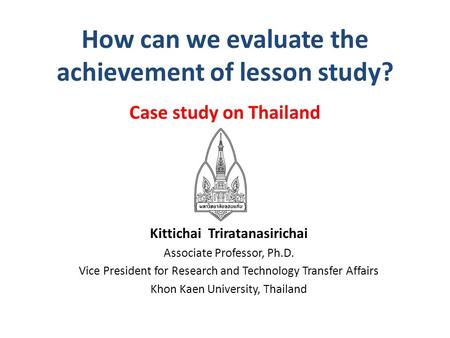 How can we evaluate the achievement of lesson study? Case study on Thailand Kittichai Triratanasirichai Associate Professor, Ph.D. Vice President for Research.