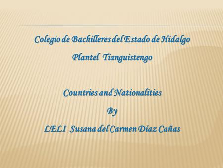 Colegio de Bachilleres del Estado de Hidalgo Plantel Tianguistengo Countries and Nationalities By LELI Susana del Carmen Díaz Cañas.
