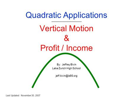 Quadratic Applications ------------------------------- Vertical Motion & Profit / Income By: Jeffrey Bivin Lake Zurich High School