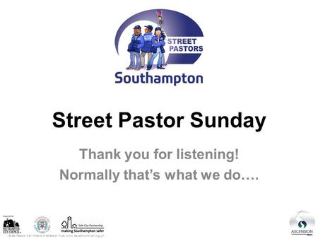 Street Pastors is an initiative of Ascension Trust: www.ascensiontrust.org.uk Street Pastor Sunday Thank you for listening! Normally that's what we do….
