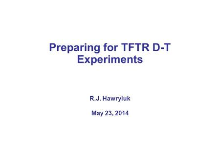Preparing for TFTR D-T Experiments R.J. Hawryluk May 23, 2014.