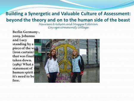 Building a Synergetic and Valuable Culture of Assessment: beyond the theory and on to the human side of the beast Maureen Erickson and Maggie Killoran.
