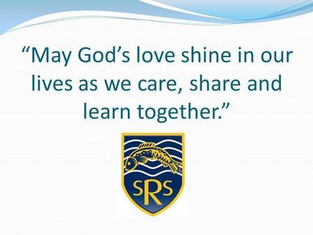"""May God's love shine in our lives as we care, share and learn together."""