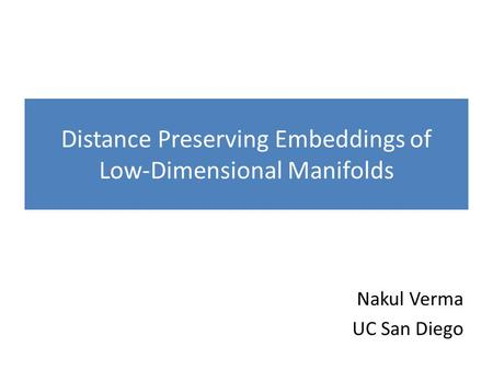 Distance Preserving Embeddings of Low-Dimensional Manifolds Nakul Verma UC San Diego.