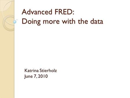 Advanced FRED: Doing more with the data Katrina Stierholz June 7, 2010.