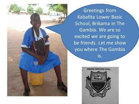 Greetings from Kabafita Lower Basic School, Brikama in The Gambia. We are so excited we are going to be friends. Let me show you where The Gambia is.