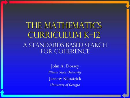 The Mathematics Curriculum K–12 A STANDARDS-BASED Search for Coherence John A. Dossey Illinois State University Jeremy Kilpatrick University of Georgia.