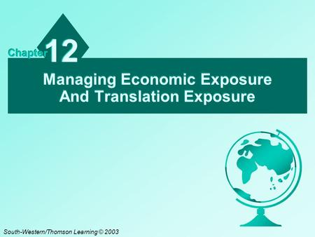 Managing Economic Exposure And Translation Exposure 12 Chapter South-Western/Thomson Learning © 2003.