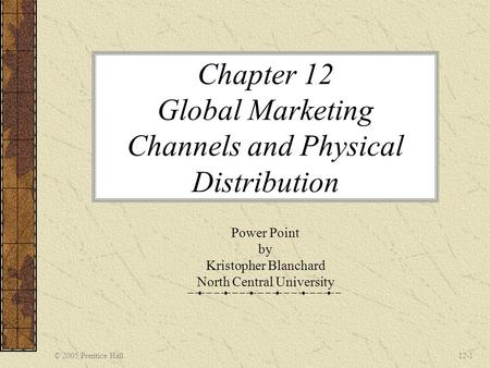 © 2005 Prentice Hall12-1 Chapter 12 Global Marketing Channels and Physical Distribution Power Point by Kristopher Blanchard North Central University.