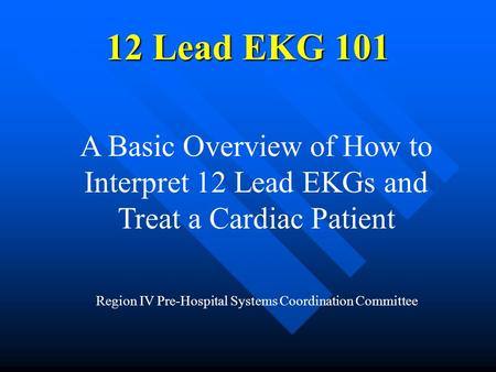 12 Lead EKG 101 A Basic Overview of How to Interpret 12 Lead EKGs and Treat a Cardiac Patient Region IV Pre-Hospital Systems Coordination Committee.
