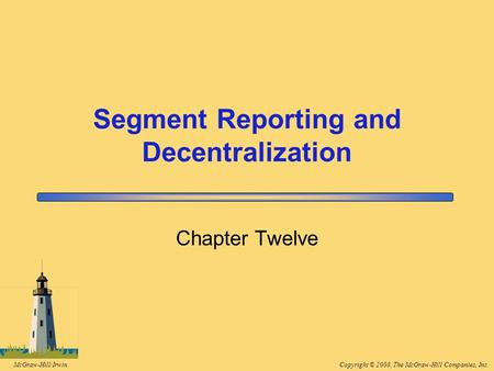 Copyright © 2008, The McGraw-Hill Companies, Inc.McGraw-Hill/Irwin Segment Reporting and Decentralization Chapter Twelve.