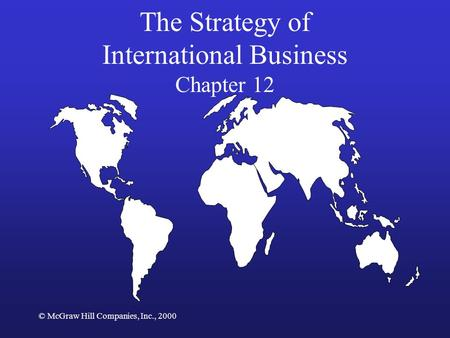 © McGraw Hill Companies, Inc., 2000 The Strategy of International Business Chapter 12.