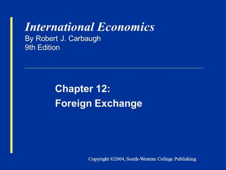 Copyright ©2004, South-Western College Publishing International Economics By Robert J. Carbaugh 9th Edition Chapter 12: Foreign Exchange.