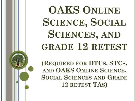 OAKS O NLINE S CIENCE, S OCIAL S CIENCES, AND GRADE 12 RETEST (R EQUIRED FOR DTC S, STC S, AND OAKS O NLINE S CIENCE, S OCIAL S CIENCES AND G RADE 12 RETEST.