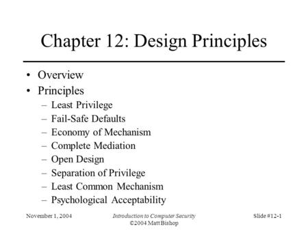 November 1, 2004Introduction to Computer Security ©2004 Matt Bishop Slide #12-1 Chapter 12: Design Principles Overview Principles –Least Privilege –Fail-Safe.