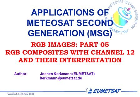 Version 1.0, 30 June 2004 APPLICATIONS OF METEOSAT SECOND GENERATION (MSG) RGB IMAGES: PART 05 RGB COMPOSITES WITH CHANNEL 12 AND THEIR INTERPRETATION.