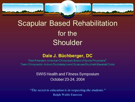 Scapular Based Rehabilitation for the Shoulder Dale J. Büchberger, DC Past-President, American Chiropractic Board of Sports Physicians ® Team Chiropractor,