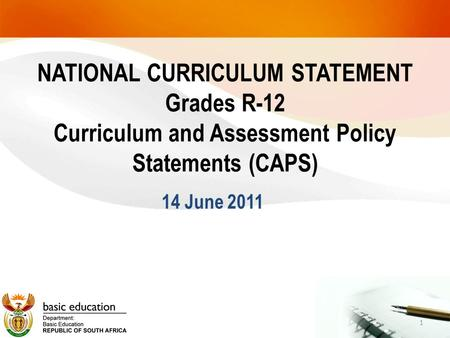 NATIONAL CURRICULUM STATEMENT Grades R-12 Curriculum and Assessment Policy Statements (CAPS) 14 June 2011 1.