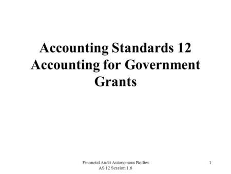 Financial Audit Autonomous Bodies AS 12 Session 1.6 1 Accounting Standards 12 Accounting for Government Grants.
