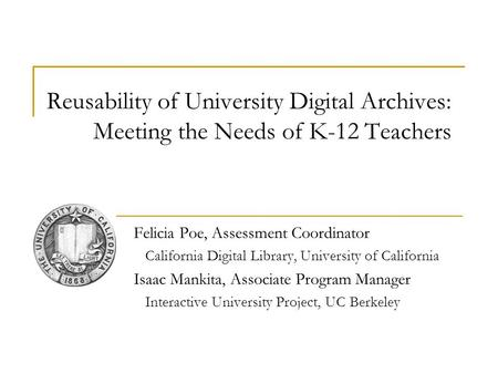 Reusability of University Digital Archives: Meeting the Needs of K-12 Teachers Felicia Poe, Assessment Coordinator California Digital Library, University.