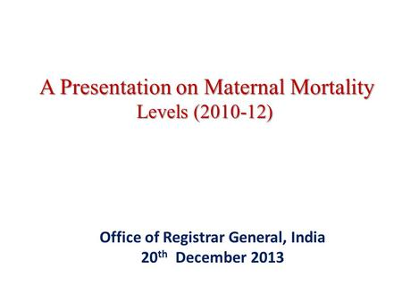 A Presentation on Maternal Mortality Levels (2010-12) A Presentation on Maternal Mortality Levels (2010-12) Office of Registrar General, India 20 th December.