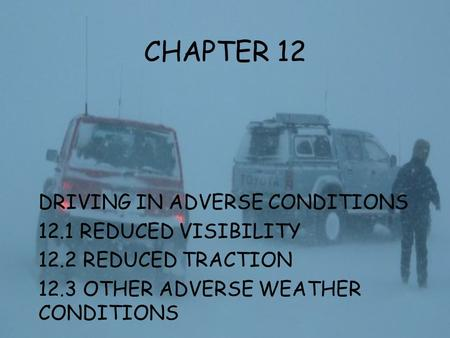 CHAPTER 12 DRIVING IN ADVERSE CONDITIONS 12.1 REDUCED VISIBILITY 12.2 REDUCED TRACTION 12.3 OTHER ADVERSE WEATHER CONDITIONS.