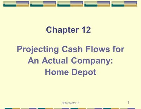 DES Chapter 12 1 Chapter 12 Projecting Cash Flows for An Actual Company: Home Depot.