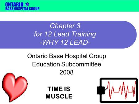 BASE HOSPITAL GROUP ONTARIO Chapter 3 for 12 Lead Training -WHY 12 LEAD- Ontario Base Hospital Group Education Subcommittee 2008 TIME IS MUSCLE.