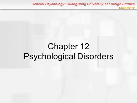 General Psychology: GuangDong University of Foreign Studies Chapter 12 Chapter 12 Psychological Disorders.