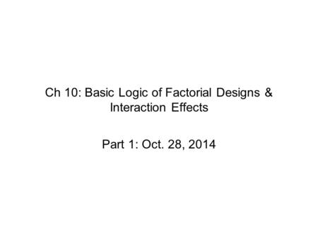 Ch 10: Basic Logic of Factorial Designs & Interaction Effects Part 1: Oct. 28, 2014.