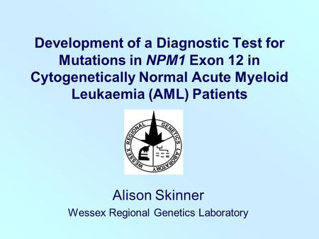 Development of a Diagnostic Test for Mutations in NPM1 Exon 12 in Cytogenetically Normal Acute Myeloid Leukaemia (AML) Patients Alison Skinner Wessex Regional.